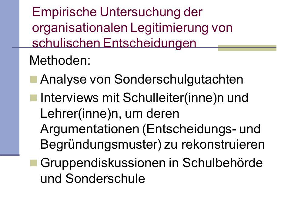 Empirische Untersuchung der organisationalen Legitimierung von schulischen Entscheidungen Methoden: Analyse von Sonderschulgutachten Interviews mit Sc