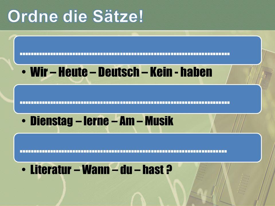 ………………………………………………………………… Wir – Heute – Deutsch – Kein - haben ………………………………………………………………… Dienstag – lerne – Am – Musik ……………………………………..………………………… Literatur – Wann – du – hast ?