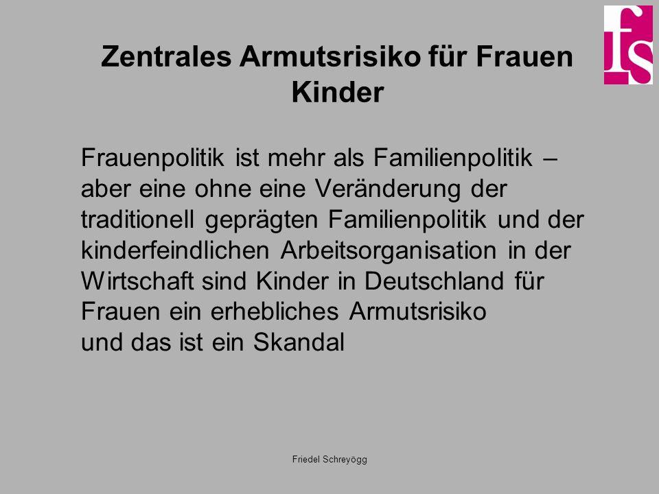 Zentrales Armutsrisiko für Frauen Kinder Frauenpolitik ist mehr als Familienpolitik – aber eine ohne eine Veränderung der traditionell geprägten Familienpolitik und der kinderfeindlichen Arbeitsorganisation in der Wirtschaft sind Kinder in Deutschland für Frauen ein erhebliches Armutsrisiko und das ist ein Skandal Friedel Schreyögg