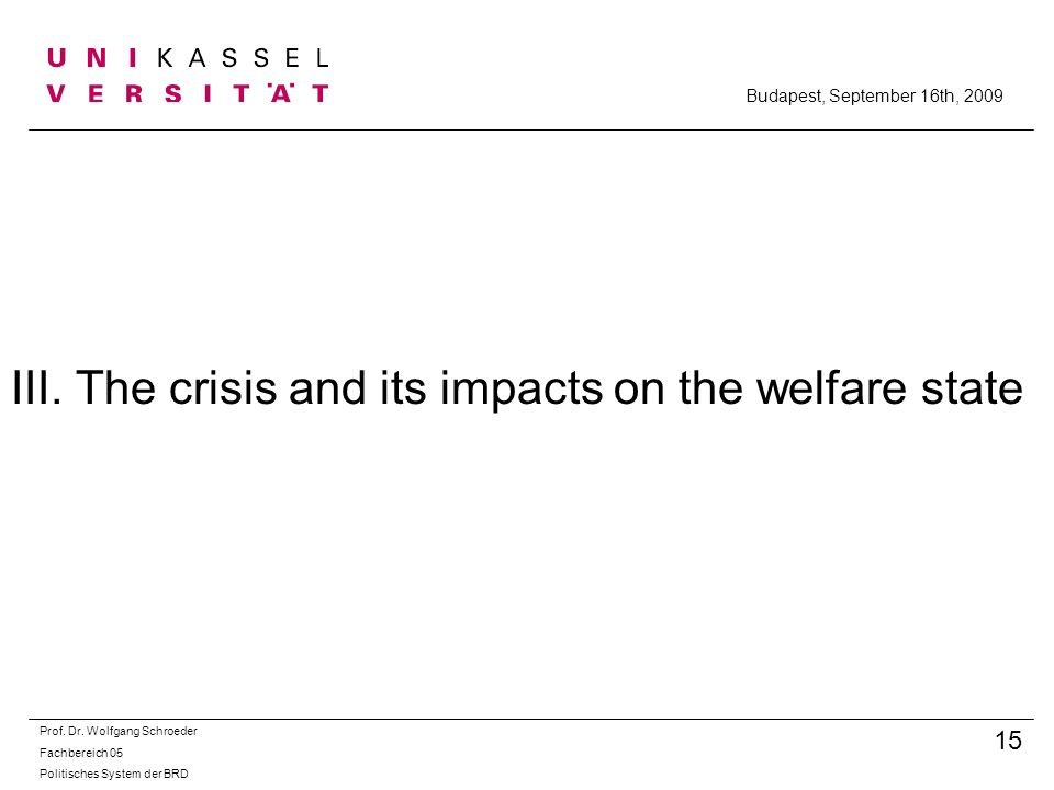 III. The crisis and its impacts on the welfare state Prof. Dr. Wolfgang Schroeder Fachbereich 05 Politisches System der BRD 15 Budapest, September 16t