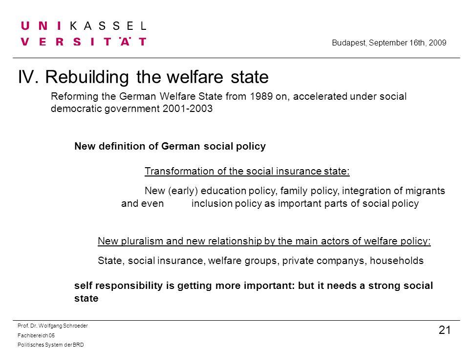 IV. Rebuilding the welfare state Prof. Dr. Wolfgang Schroeder Fachbereich 05 Politisches System der BRD 21 Budapest, September 16th, 2009 Reforming th