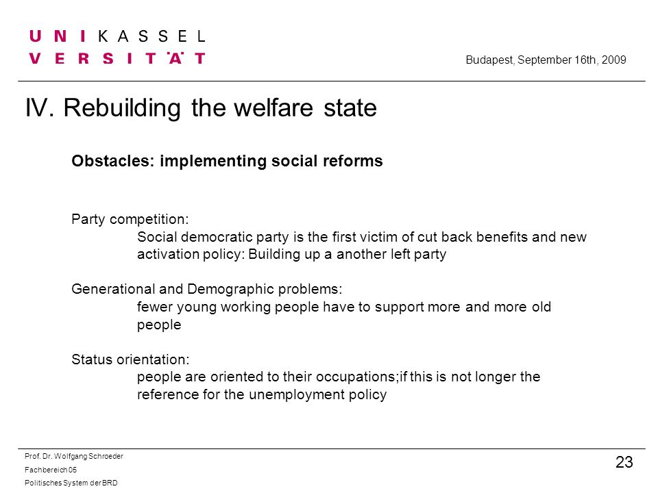 IV. Rebuilding the welfare state Prof. Dr. Wolfgang Schroeder Fachbereich 05 Politisches System der BRD 23 Budapest, September 16th, 2009 Obstacles: i