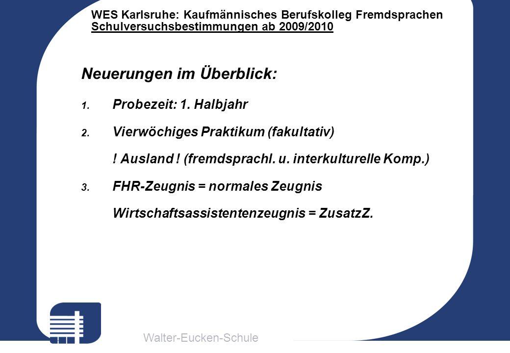 Walter-Eucken-Schule WES Karlsruhe: Kaufmännisches Berufskolleg Fremdsprachen Schulversuchsbestimmungen ab 2009/2010 Neuerungen im Überblick: 1. Probe