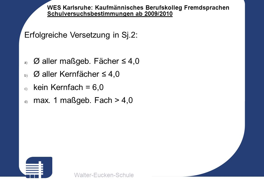 Walter-Eucken-Schule WES Karlsruhe: Kaufmännisches Berufskolleg Fremdsprachen Schulversuchsbestimmungen ab 2009/2010 Erfolgreiche Versetzung in Sj.2: