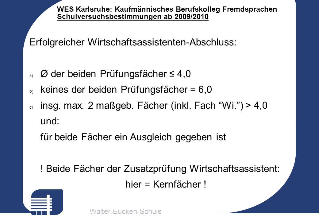 Walter-Eucken-Schule WES Karlsruhe: Kaufmännisches Berufskolleg Fremdsprachen Schulversuchsbestimmungen ab 2009/2010 Erfolgreicher Wirtschaftsassisten