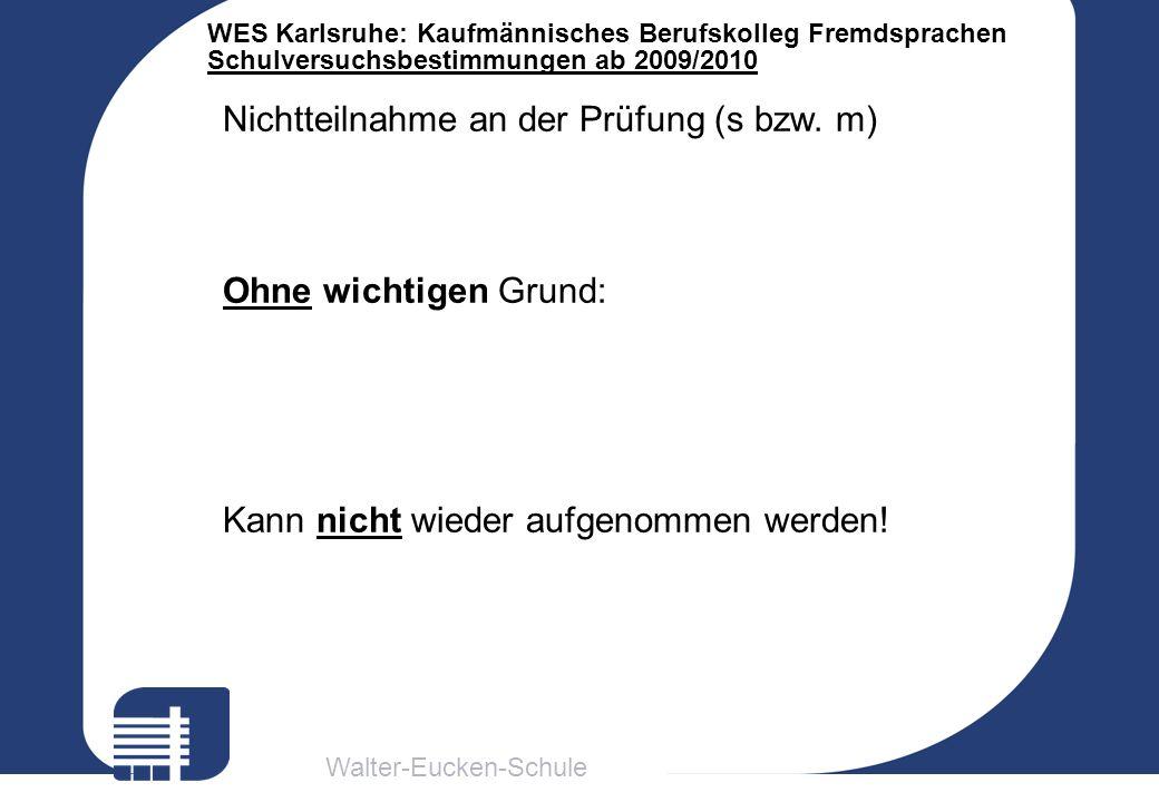 Walter-Eucken-Schule WES Karlsruhe: Kaufmännisches Berufskolleg Fremdsprachen Schulversuchsbestimmungen ab 2009/2010 Nichtteilnahme an der Prüfung (s