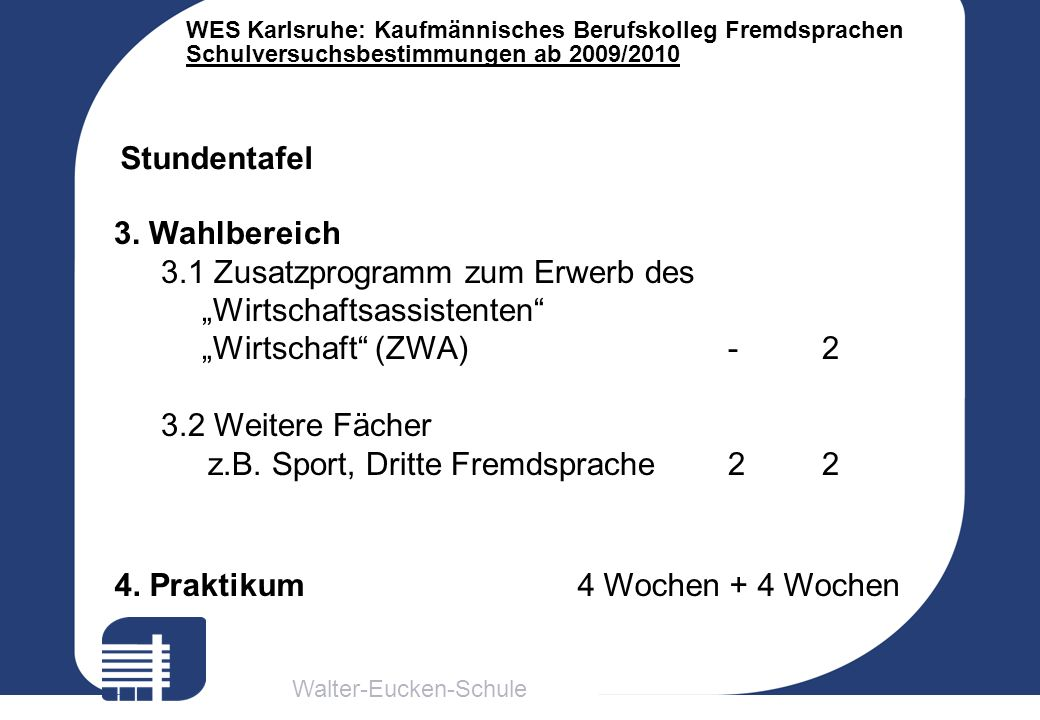 Walter-Eucken-Schule WES Karlsruhe: Kaufmännisches Berufskolleg Fremdsprachen Schulversuchsbestimmungen ab 2009/2010 Stundentafel 3. Wahlbereich 3.1 Z