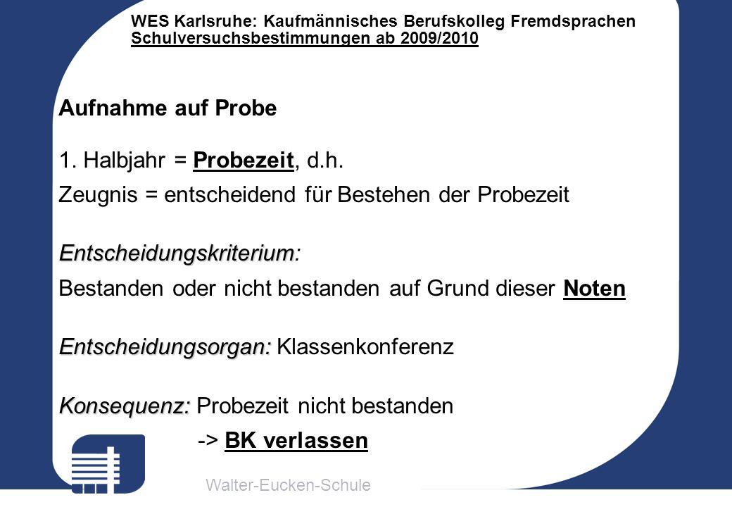 Walter-Eucken-Schule WES Karlsruhe: Kaufmännisches Berufskolleg Fremdsprachen Schulversuchsbestimmungen ab 2009/2010 Aufnahme auf Probe 1. Halbjahr =