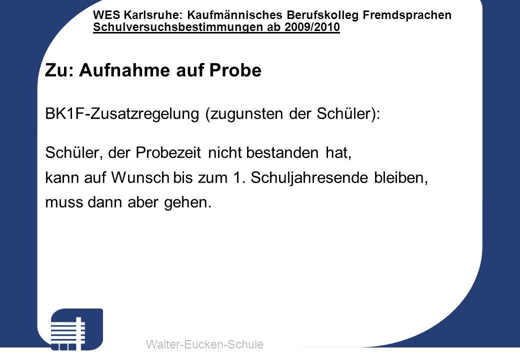 Walter-Eucken-Schule WES Karlsruhe: Kaufmännisches Berufskolleg Fremdsprachen Schulversuchsbestimmungen ab 2009/2010 Zu: Aufnahme auf Probe BK1F-Zusat