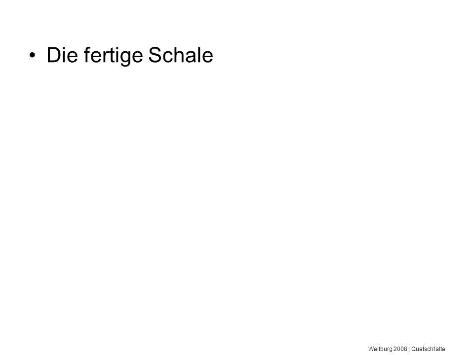 Weilburg 2008 | Quetschfalte Die fertige Schale