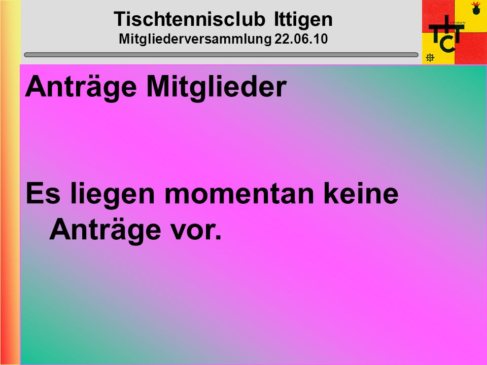 Tischtennisclub Ittigen Mitgliederversammlung 22.06.10 Anträge Vorstand Es liegen momentan keine Anträge vor.