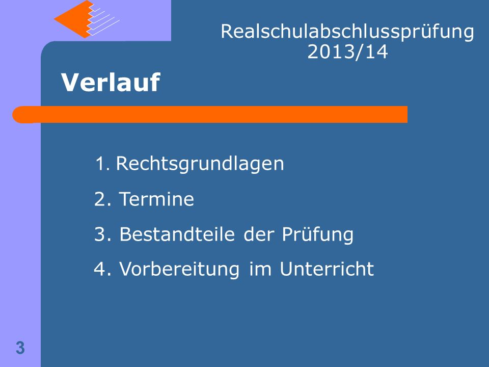 Realschulabschlussprüfung 2013/14 1. Rechtsgrundlagen 2. Termine 3. Bestandteile der Prüfung 4. Vorbereitung im Unterricht Verlauf 3