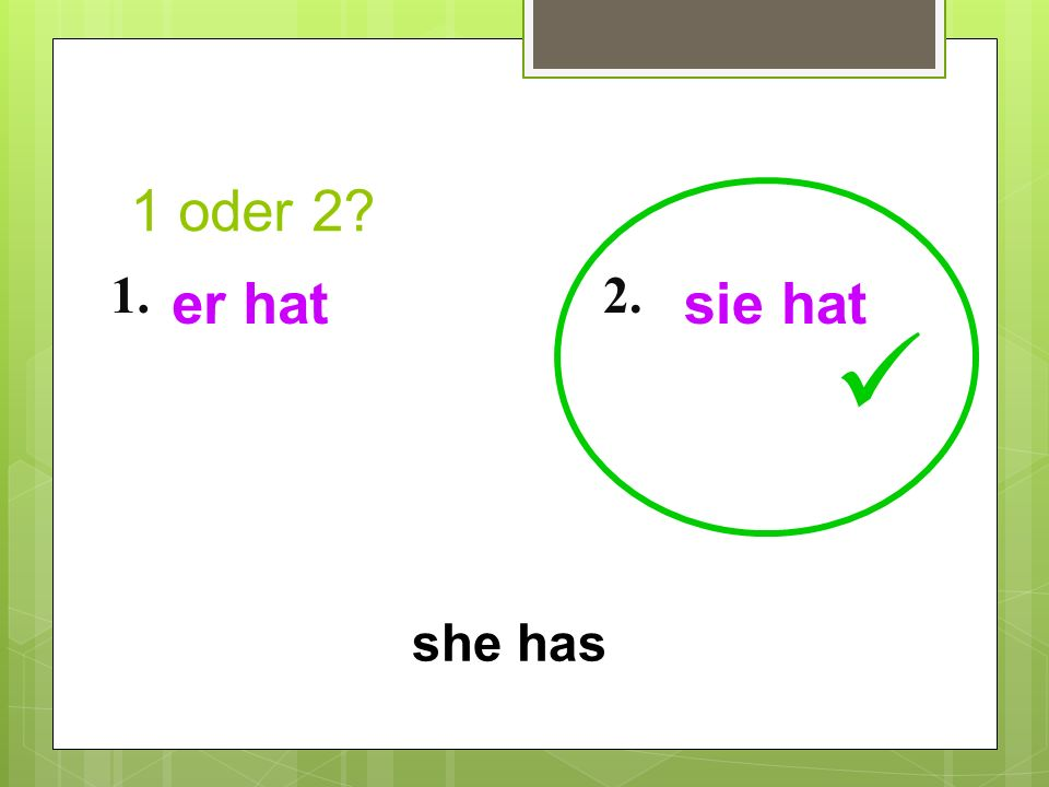 1 oder 2? 1.2. she has er hatsie hat