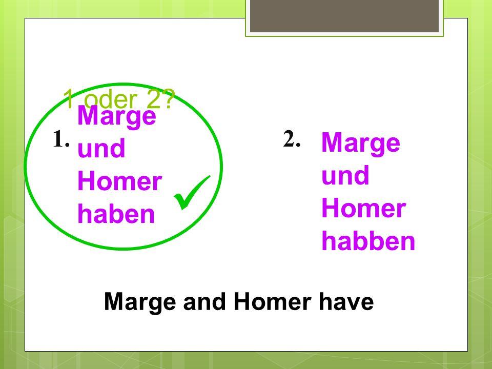 1 oder 2? 1.2. Marge and Homer have Marge und Homer haben Marge und Homer habben