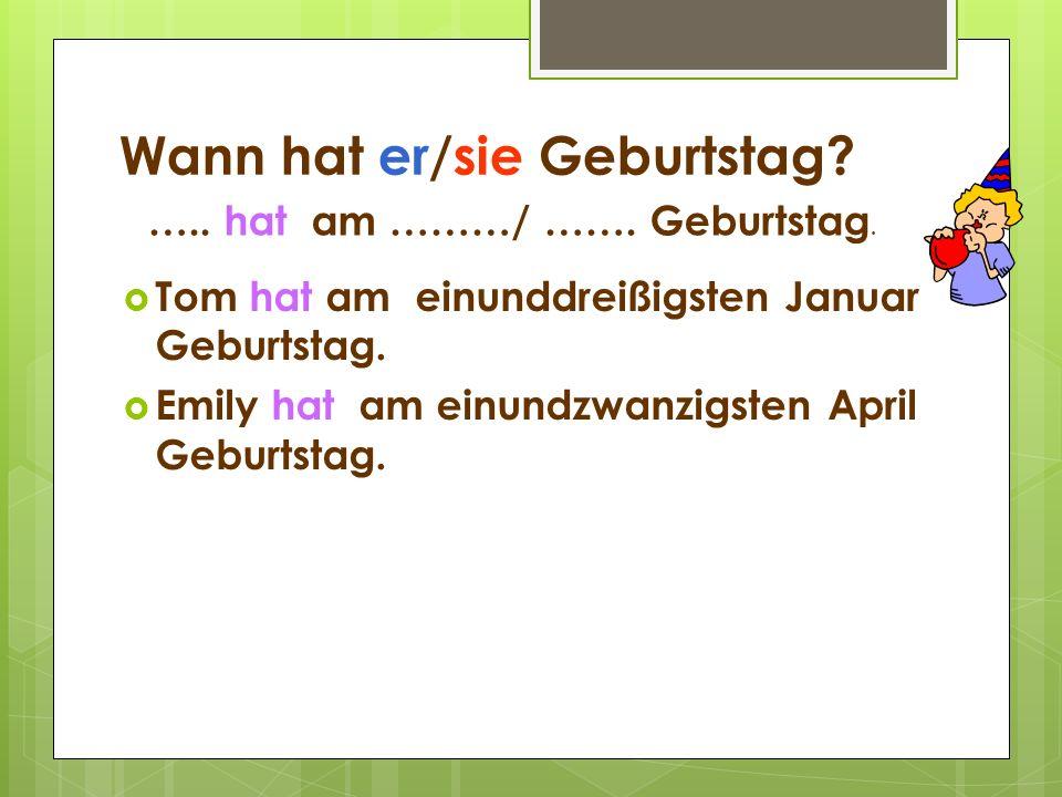 Wann hat er/sie Geburtstag? Tom hat am einunddreißigsten Januar Geburtstag. Emily hat am einundzwanzigsten April Geburtstag. ….. hat am ………/ ……. Gebur