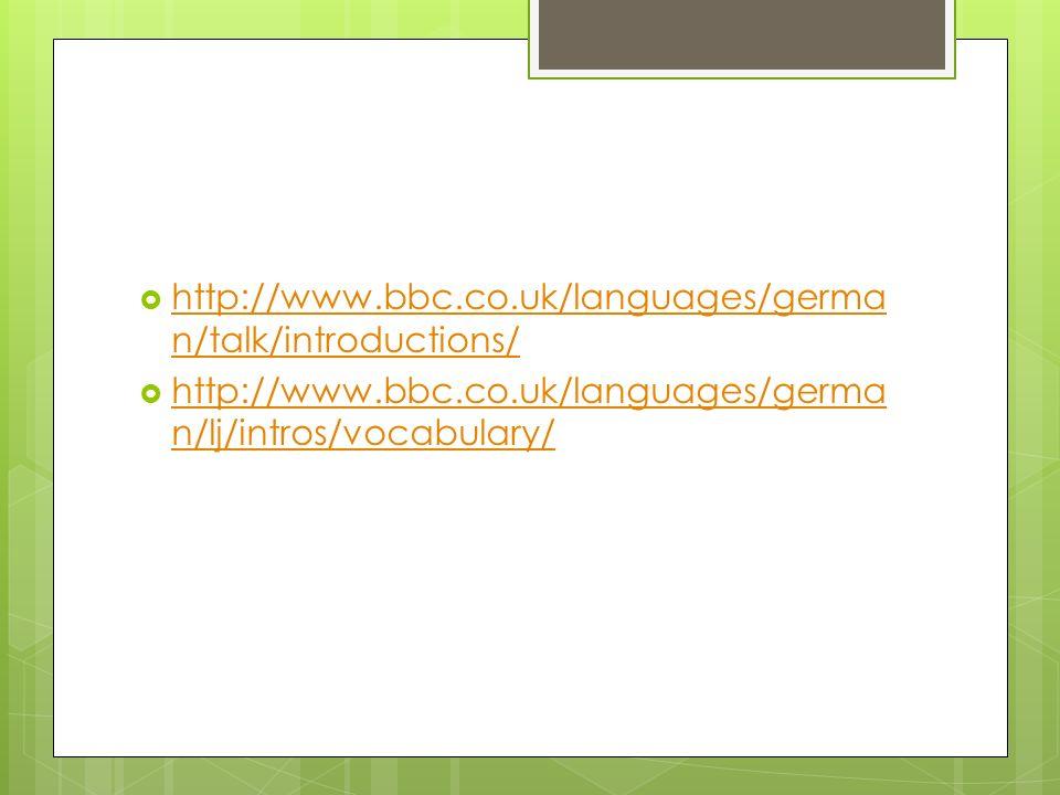 http://www.bbc.co.uk/languages/germa n/talk/introductions/ http://www.bbc.co.uk/languages/germa n/talk/introductions/ http://www.bbc.co.uk/languages/g