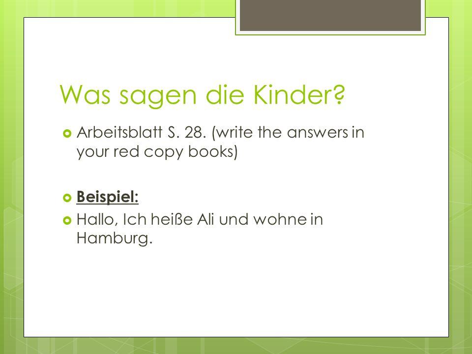 Was sagen die Kinder? Arbeitsblatt S. 28. (write the answers in your red copy books) Beispiel: Hallo, Ich heiße Ali und wohne in Hamburg.
