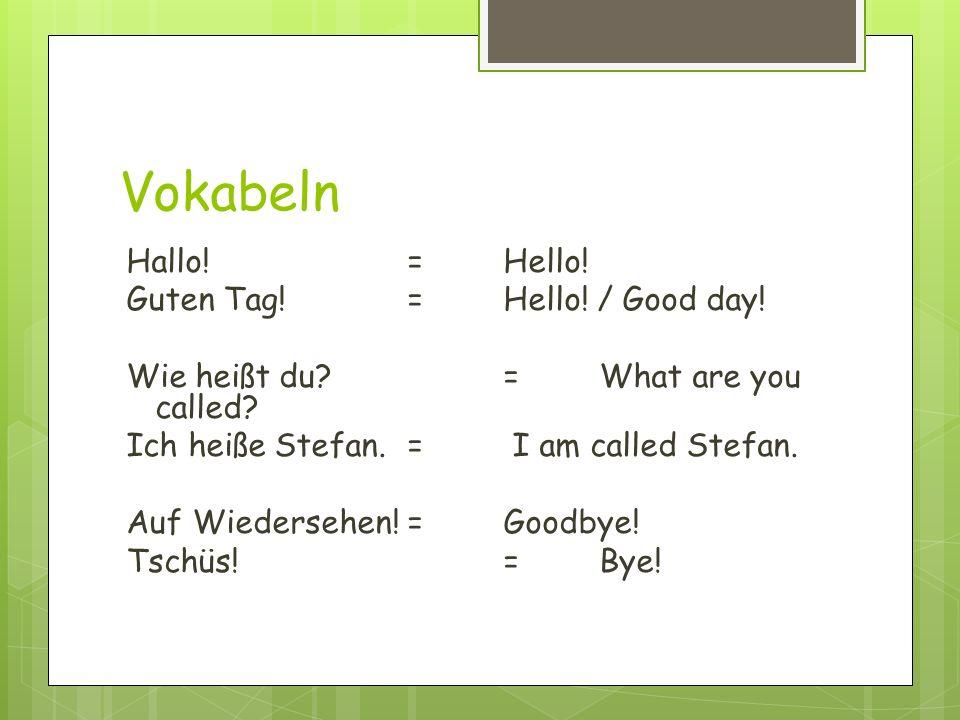 Vokabeln Hallo!= Hello! Guten Tag!= Hello! / Good day! Wie heißt du?=What are you called? Ich heiße Stefan.= I am called Stefan. Auf Wiedersehen!= Goo