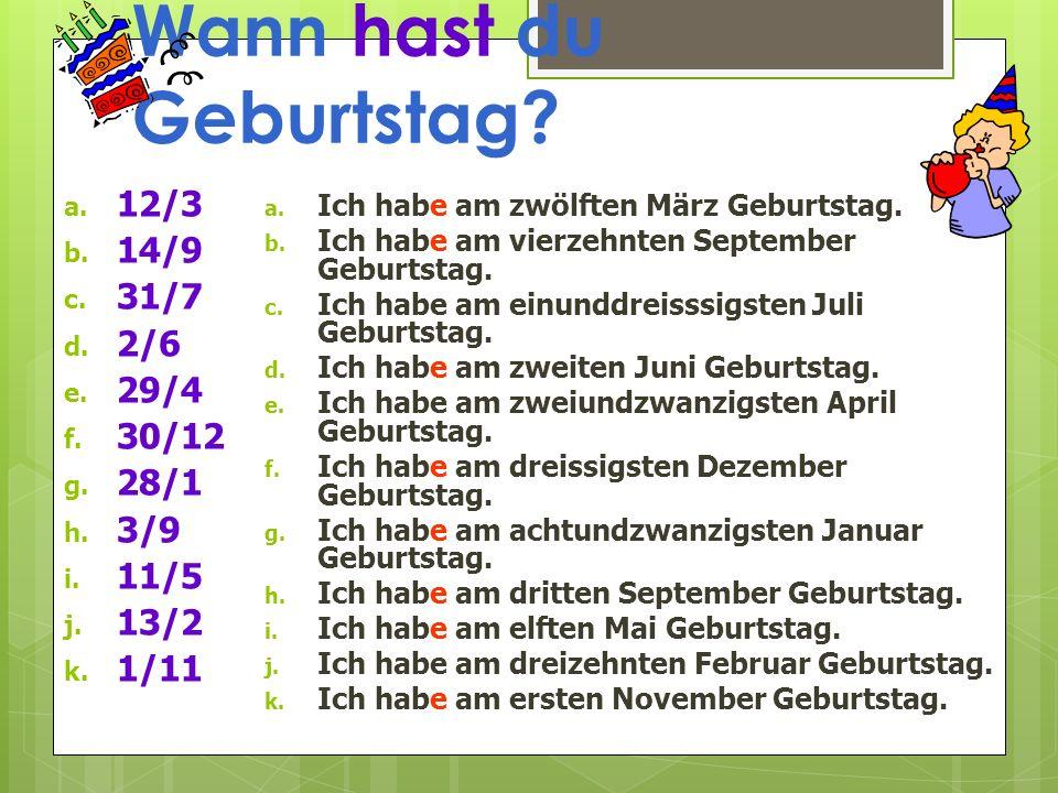 Wann hast du Geburtstag? a. 12/3 b. 14/9 c. 31/7 d. 2/6 e. 29/4 f. 30/12 g. 28/1 h. 3/9 i. 11/5 j. 13/2 k. 1/11 a. Ich habe am zwölften März Geburtsta