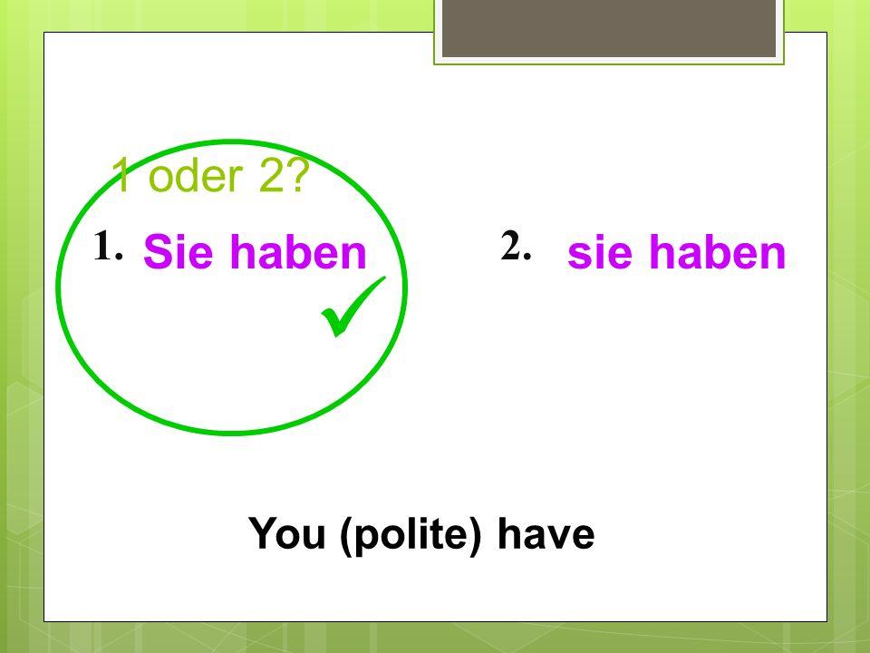 1 oder 2? 1.2. You (polite) have Sie habensie haben