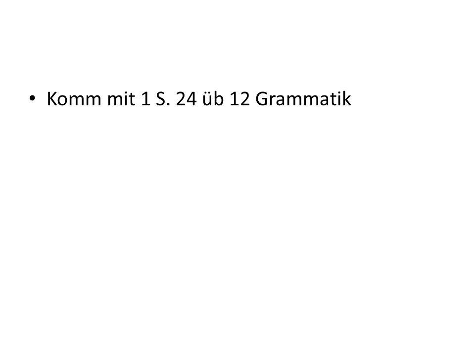 Komm mit 1 S. 24 üb 12 Grammatik