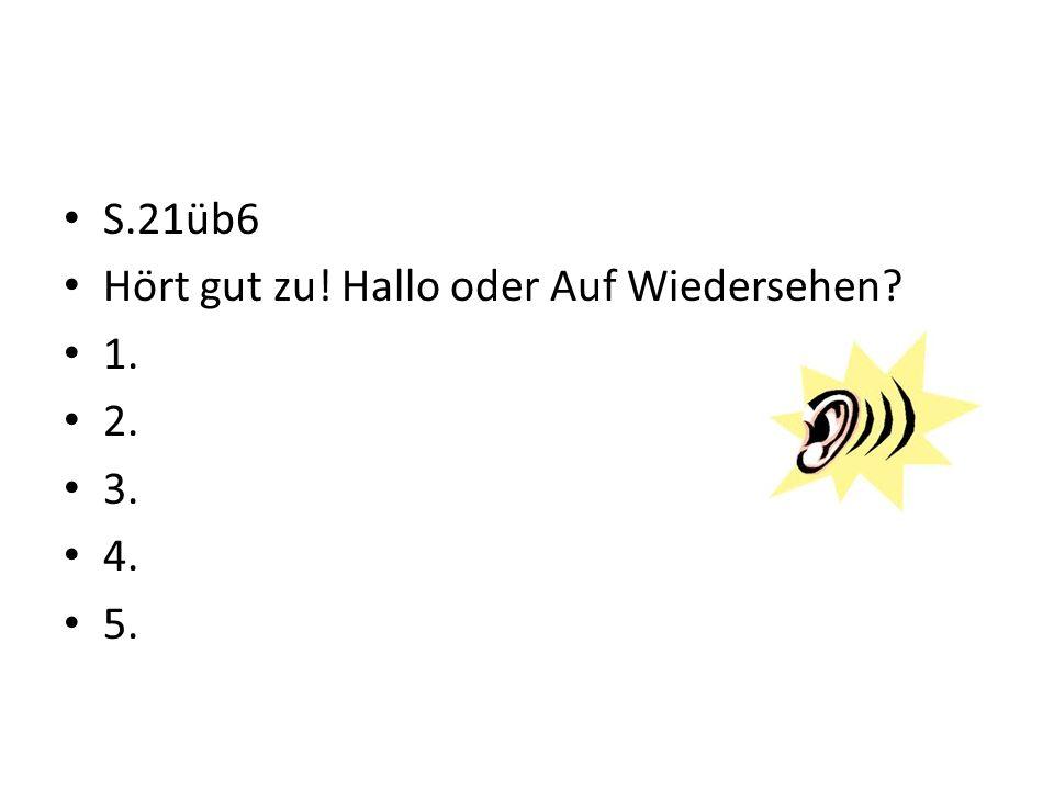 S.21üb6 Hört gut zu! Hallo oder Auf Wiedersehen? 1. 2. 3. 4. 5.