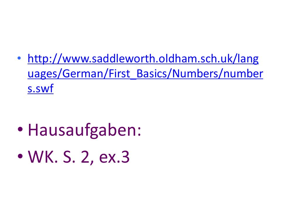 http://www.saddleworth.oldham.sch.uk/lang uages/German/First_Basics/Numbers/number s.swf http://www.saddleworth.oldham.sch.uk/lang uages/German/First_Basics/Numbers/number s.swf Hausaufgaben: WK.