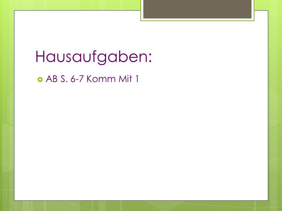 Hausaufgaben: AB S. 6-7 Komm Mit 1