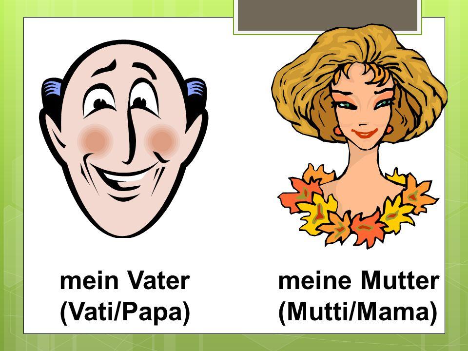 mein Vater (Vati/Papa) meine Mutter (Mutti/Mama)