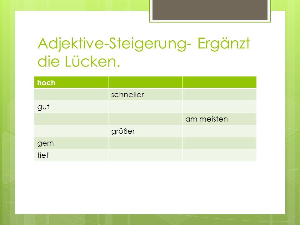 Adjektive-Steigerung- Ergänzt die Lücken. hoch schneller gut am meisten größer gern tief