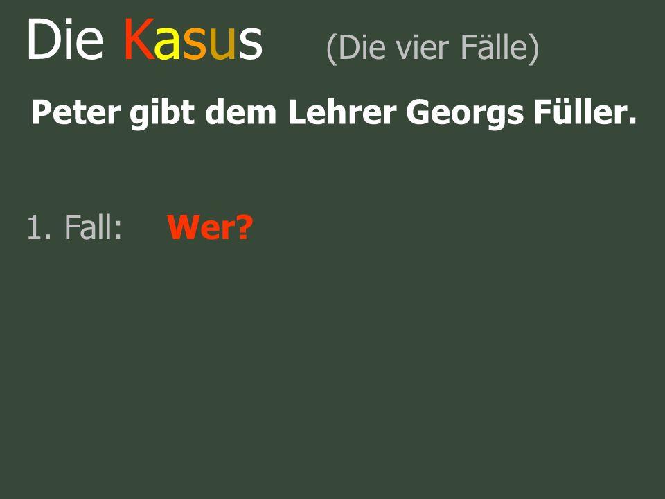 Die Kasus (Die vier Fälle) Peter gibt dem Lehrer Georgs Füller. 1. Fall:Wer?