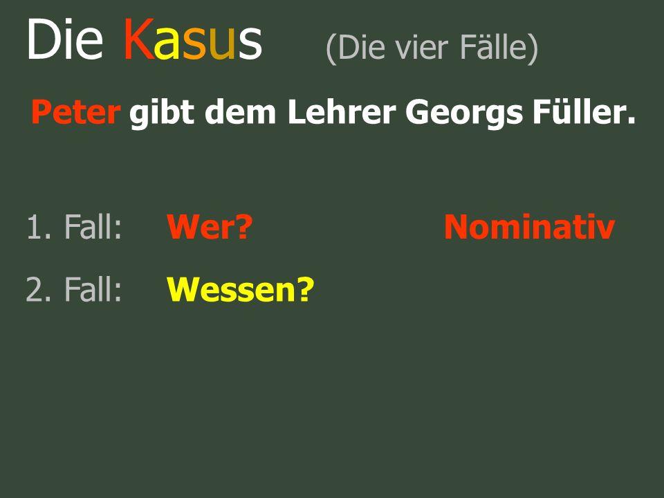 Peter gibt dem Lehrer Georgs Füller. 1. Fall:Wer?Nominativ Die Kasus (Die vier Fälle)