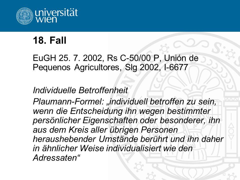 12 18. Fall EuGH 25. 7. 2002, Rs C-50/00 P, Unión de Pequenos Agricultores, Slg 2002, I-6677 Individuelle Betroffenheit Plaumann-Formel: individuell b