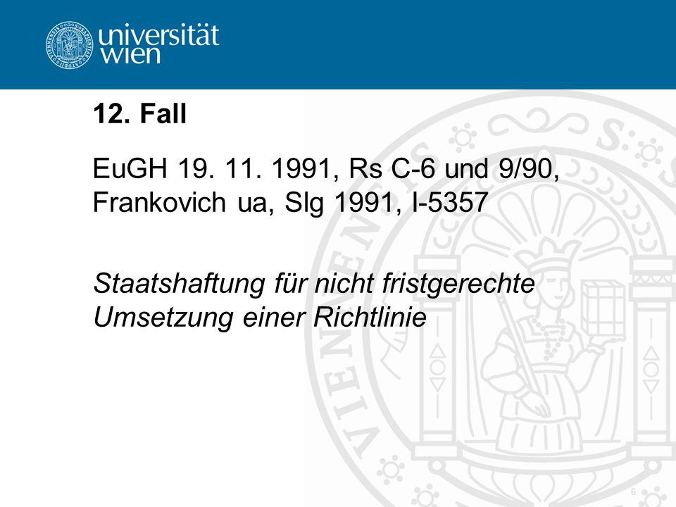 6 12. Fall EuGH 19. 11. 1991, Rs C-6 und 9/90, Frankovich ua, Slg 1991, I-5357 Staatshaftung für nicht fristgerechte Umsetzung einer Richtlinie