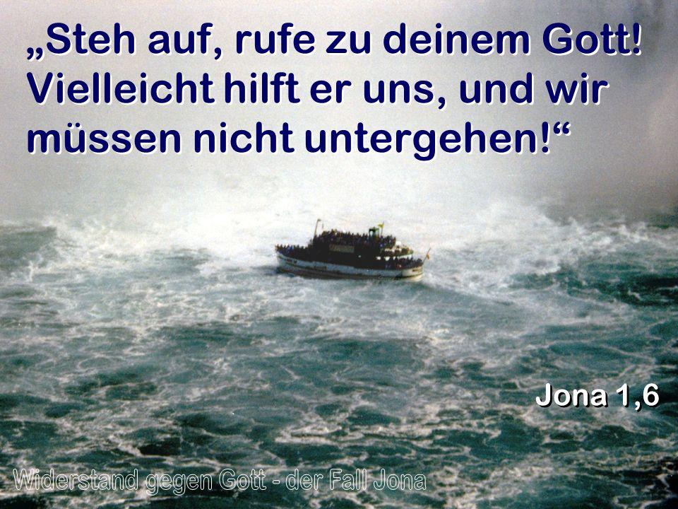 Steh auf, rufe zu deinem Gott! Vielleicht hilft er uns, und wir müssen nicht untergehen! Jona 1,6