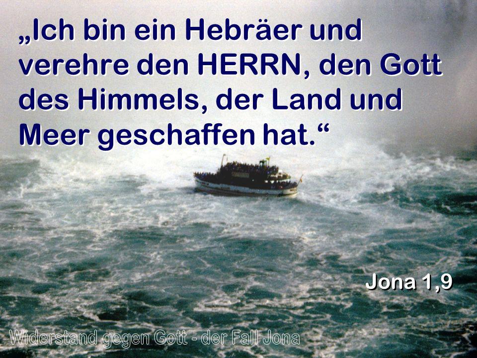 Ich bin ein Hebräer und verehre den HERRN, den Gott des Himmels, der Land und Meer geschaffen hat. Jona 1,9