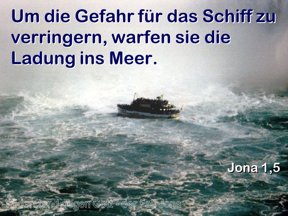 Um die Gefahr für das Schiff zu verringern, warfen sie die Ladung ins Meer. Jona 1,5