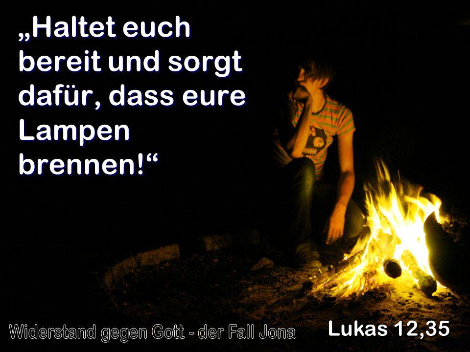 Haltet euch bereit und sorgt dafür, dass eure Lampen brennen! Lukas 12,35