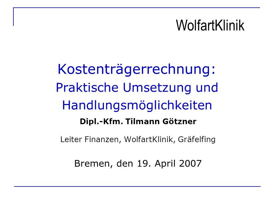 Kostenträgerrechnung: Praktische Umsetzung und Handlungsmöglichkeiten Dipl.-Kfm. Tilmann Götzner Leiter Finanzen, WolfartKlinik, Gräfelfing Bremen, de
