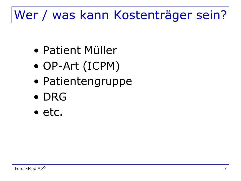FuturaMed AG 7 Wer / was kann Kostenträger sein? Patient Müller OP-Art (ICPM) Patientengruppe DRG etc.