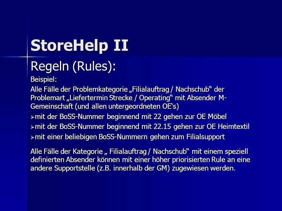 Regeln (Rules): Beispiel: Alle Fälle der Problemkategorie Filialauftrag / Nachschub der Problemart Liefertermin Strecke / Operating mit Absender M- Gemeinschaft (und allen untergeordneten OEs) mit der BoSS-Nummer beginnend mit 22 gehen zur OE Möbel mit der BoSS-Nummer beginnend mit 22 gehen zur OE Möbel mit der BoSS-Nummer beginnend mit 22.15 gehen zur OE Heimtextil mit der BoSS-Nummer beginnend mit 22.15 gehen zur OE Heimtextil mit einer beliebigen BoSS-Nummern gehen zum Filialsupport mit einer beliebigen BoSS-Nummern gehen zum Filialsupport Alle Fälle der Kategorie Filialauftrag / Nachschub mit einem speziell definierten Absender können mit einer höher priorisierten Rule an eine andere Supportstelle (z.B.