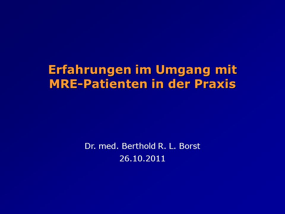 Erfahrungen im Umgang mit MRE-Patienten in der Praxis Dr. med. Berthold R. L. Borst 26.10.2011
