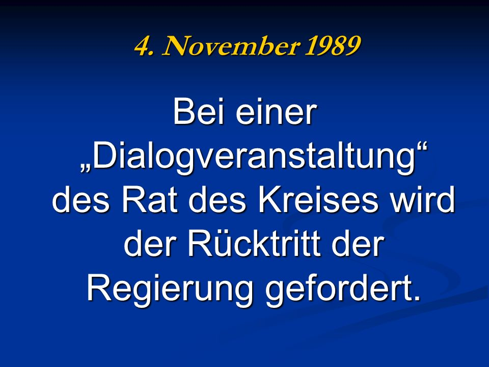 4. November 1989 Bei einer Dialogveranstaltung des Rat des Kreises wird der Rücktritt der Regierung gefordert.