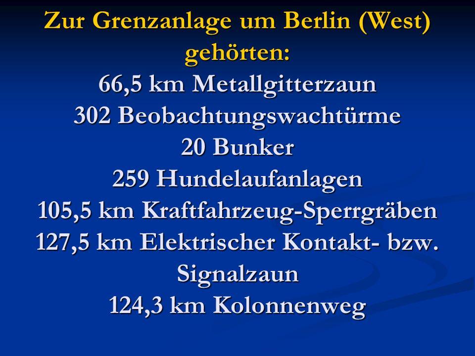 Zur Grenzanlage um Berlin (West) gehörten: 66,5 km Metallgitterzaun 302 Beobachtungswachtürme 20 Bunker 259 Hundelaufanlagen 105,5 km Kraftfahrzeug-Sperrgräben 127,5 km Elektrischer Kontakt- bzw.