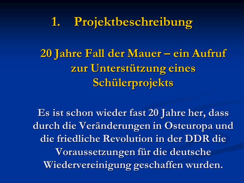 1.Projektbeschreibung 20 Jahre Fall der Mauer – ein Aufruf zur Unterstützung eines Schülerprojekts Es ist schon wieder fast 20 Jahre her, dass durch die Veränderungen in Osteuropa und die friedliche Revolution in der DDR die Voraussetzungen für die deutsche Wiedervereinigung geschaffen wurden.