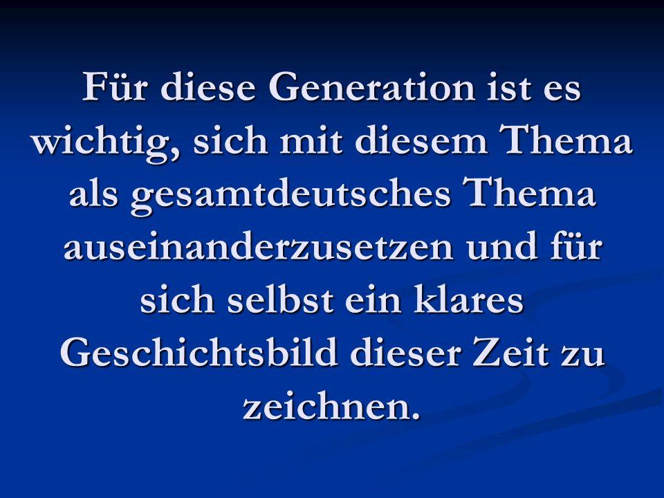 Für diese Generation ist es wichtig, sich mit diesem Thema als gesamtdeutsches Thema auseinanderzusetzen und für sich selbst ein klares Geschichtsbild dieser Zeit zu zeichnen.