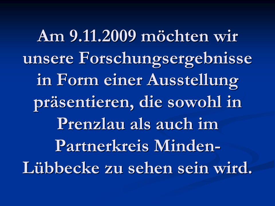 Am 9.11.2009 möchten wir unsere Forschungsergebnisse in Form einer Ausstellung präsentieren, die sowohl in Prenzlau als auch im Partnerkreis Minden- Lübbecke zu sehen sein wird.