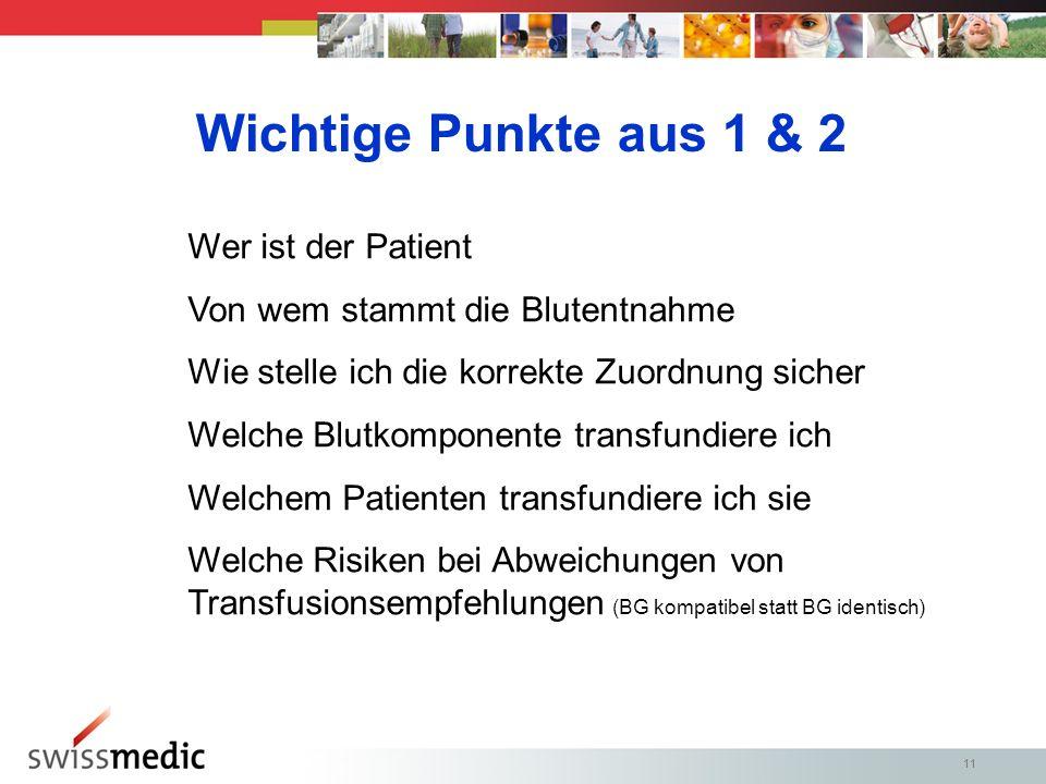 11 Wichtige Punkte aus 1 & 2 Wer ist der Patient Von wem stammt die Blutentnahme Wie stelle ich die korrekte Zuordnung sicher Welche Blutkomponente transfundiere ich Welchem Patienten transfundiere ich sie Welche Risiken bei Abweichungen von Transfusionsempfehlungen (BG kompatibel statt BG identisch)