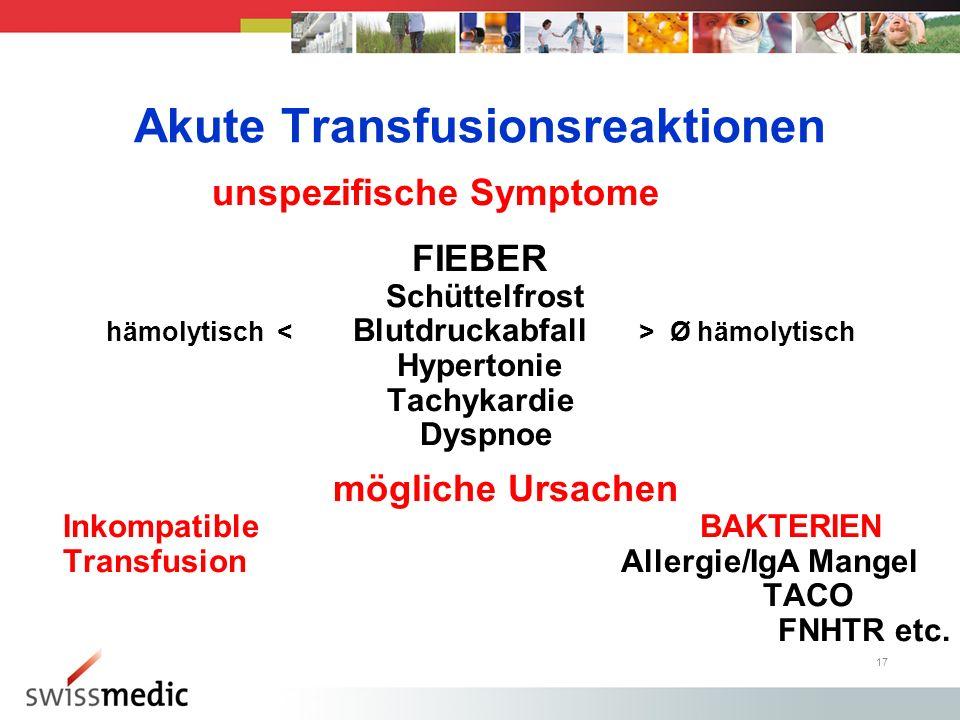 17 Akute Transfusionsreaktionen unspezifische Symptome FIEBER Schüttelfrost hämolytisch Ø hämolytisch Hypertonie Tachykardie Dyspnoe mögliche Ursachen Inkompatible BAKTERIEN Transfusion Allergie/IgA Mangel TACO FNHTR etc.