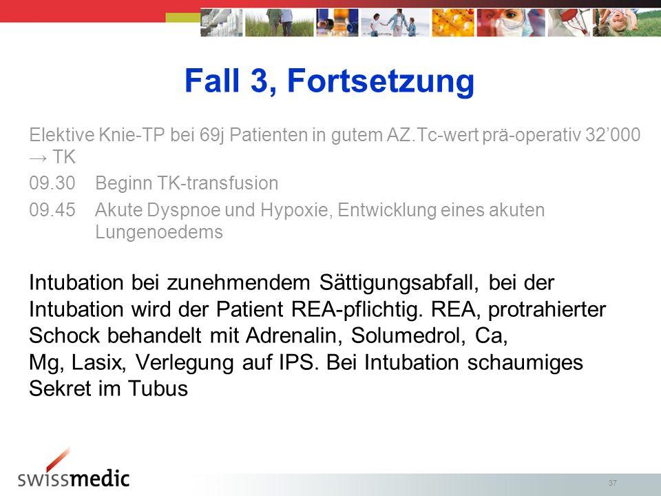 37 Fall 3, Fortsetzung Elektive Knie-TP bei 69j Patienten in gutem AZ.Tc-wert prä-operativ 32000 TK 09.30Beginn TK-transfusion 09.45Akute Dyspnoe und Hypoxie, Entwicklung eines akuten Lungenoedems Intubation bei zunehmendem Sättigungsabfall, bei der Intubation wird der Patient REA-pflichtig.